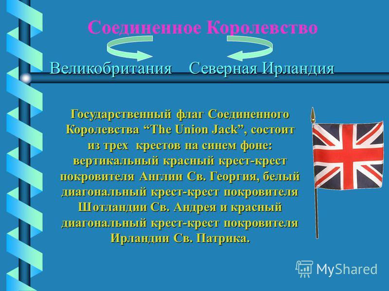 Соединенное Королевство Великобритания Северная Ирландия Государственный флаг Соединенного Королевства The Union Jack, состоит из трех крестов на синем фоне: вертикальный красный крест-крест покровителя Англии Св. Георгия, белый диагональный крест-кр