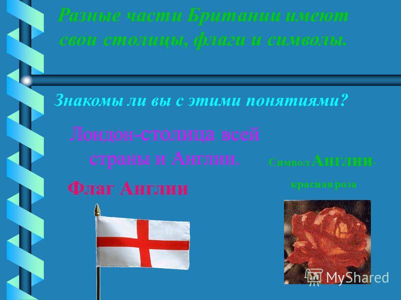 Разные части Британии имеют свои столицы, флаги и символы. Знакомы ли вы с этими понятиями? Лондон- столица всей страны и Англии. Символ Англии - красная роза Флаг Англии