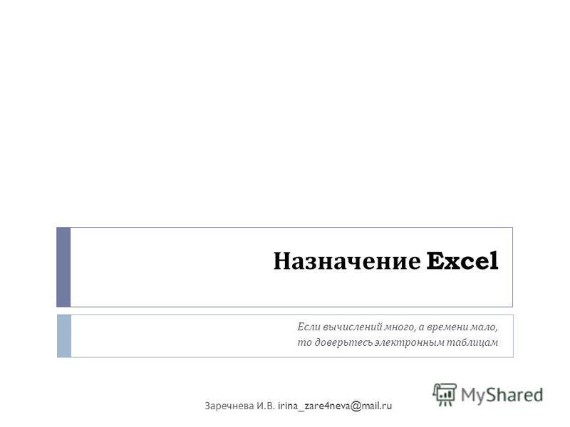 Назначение Excel Если вычислений много, а времени мало, то доверьтесь электронным таблицам Заречнева И. В. irina_zare4neva@mail.ru