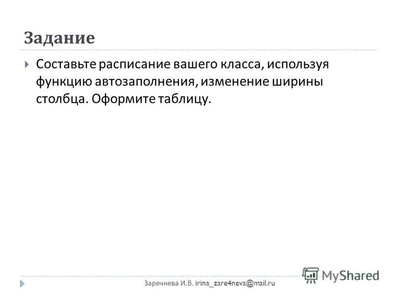 Задание Заречнева И. В. irina_zare4neva@mail.ru Составьте расписание вашего класса, используя функцию автозаполнения, изменение ширины столбца. Оформите таблицу.