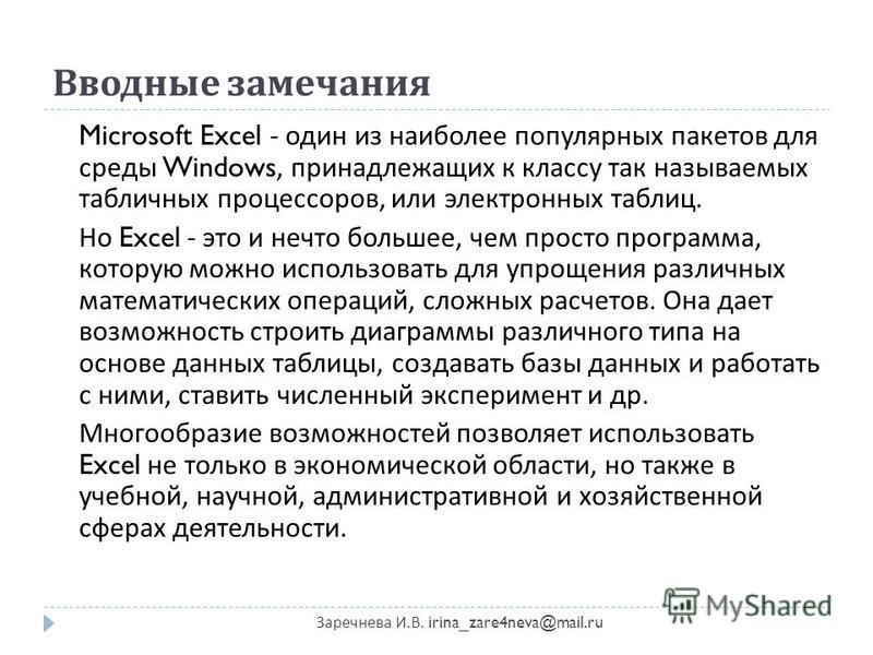Вводные замечания Заречнева И. В. irina_zare4neva@mail.ru Microsoft Excel - один из наиболее популярных пакетов для среды Windows, принадлежащих к классу так называемых табличных процессоров, или электронных таблиц. Но Excel - это и нечто большее, че