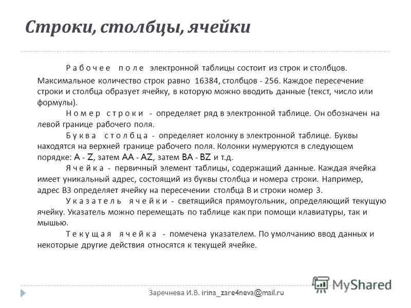 Строки, столбцы, ячейки Заречнева И. В. irina_zare4neva@mail.ru Р а б о ч е е п о л е электронной таблицы состоит из строк и столбцов. Максимальное количество строк равно 16384, столбцов - 256. Каждое пересечение строки и столбца образует ячейку, в к