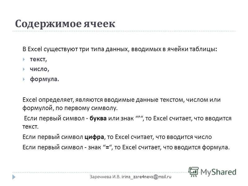 Содержимое ячеек Заречнева И. В. irina_zare4neva@mail.ru В Excel существуют три типа данных, вводимых в ячейки таблицы : текст, число, формула. Excel определяет, являются вводимые данные текстом, числом или формулой, по первому символу. Если первый с