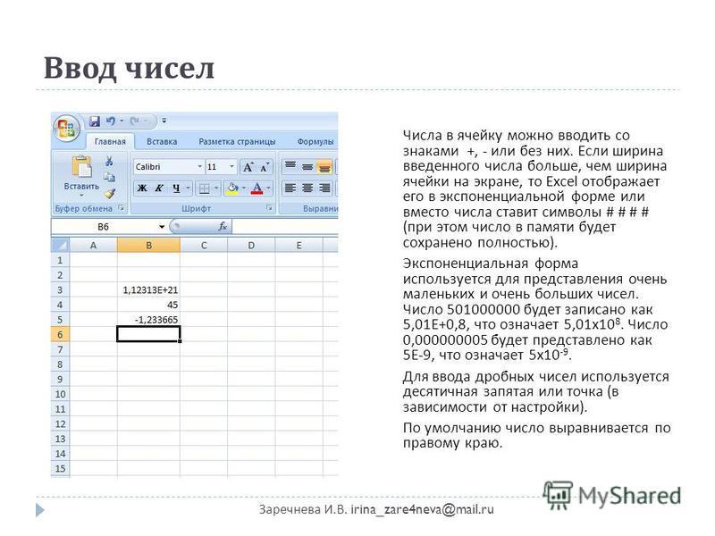 Ввод чисел Заречнева И. В. irina_zare4neva@mail.ru Числа в ячейку можно вводить со знаками +, - или без них. Если ширина введенного числа больше, чем ширина ячейки на экране, то Excel отображает его в экспоненциальной форме или вместо числа ставит си