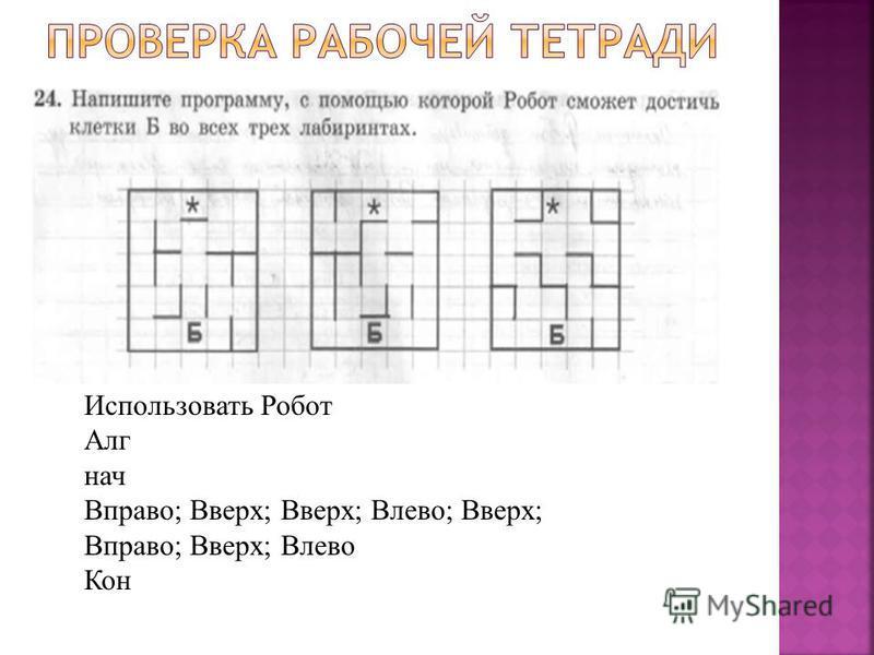 Использовать Робот Алг нач Вправо; Вверх; Вверх; Влево; Вверх; Вправо; Вверх; Влево Кон
