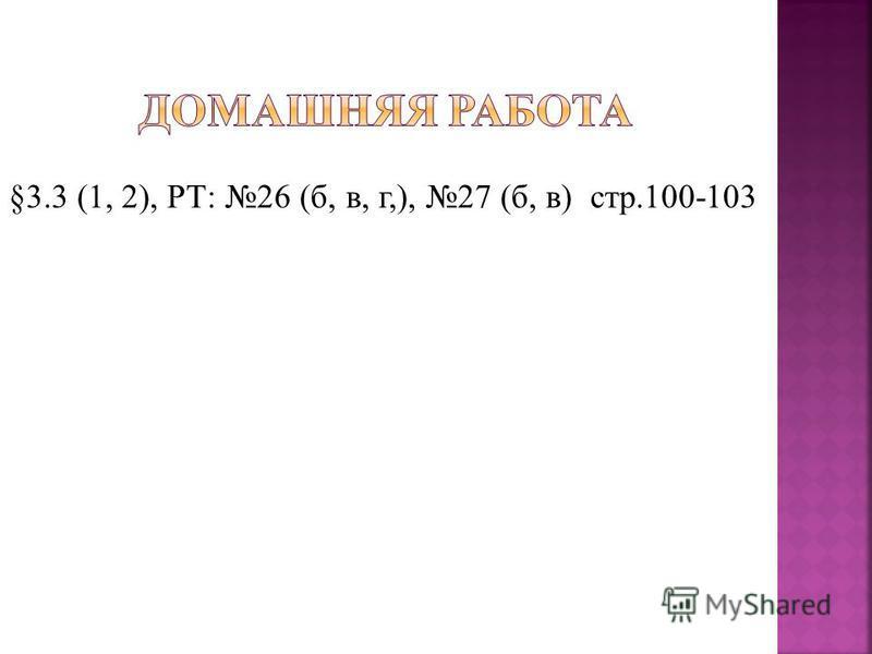 §3.3 (1, 2), РТ: 26 (б, в, г,), 27 (б, в) стр.100-103