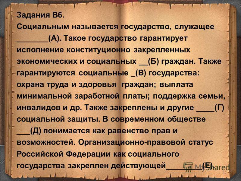 17 Задания В6. Социальным называется государство, служащее _______(А). Такое государство гарантирует исполнение конституционно закрепленных экономических и социальных __(Б) граждан. Также гарантируются социальные _(В) государства: охрана труда и здор