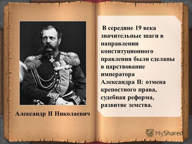 5 В середине 19 века значительные шаги в направлении конституционного правления были сделаны в царствование императора Александра II: отмена крепостного права, судебная реформа, развитие земства. Александр II Николаевич