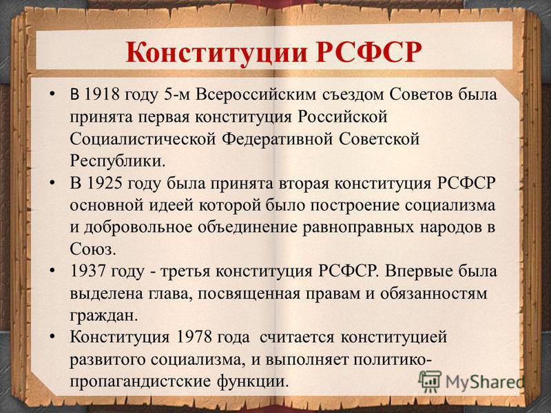 7 В 1918 году 5-м Всероссийским съездом Советов была принята первая конституция Российской Социалистической Федеративной Советской Республики. В 1925 году была принята вторая конституция РСФСР основной идеей которой было построение социализма и добро
