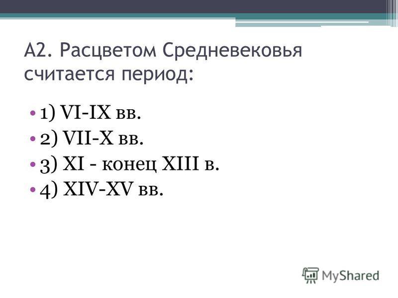 А2. Расцветом Средневековья считается период: 1) VI-IX вв. 2) VII-X вв. 3) XI - конец XIII в. 4) XIV-XV вв.