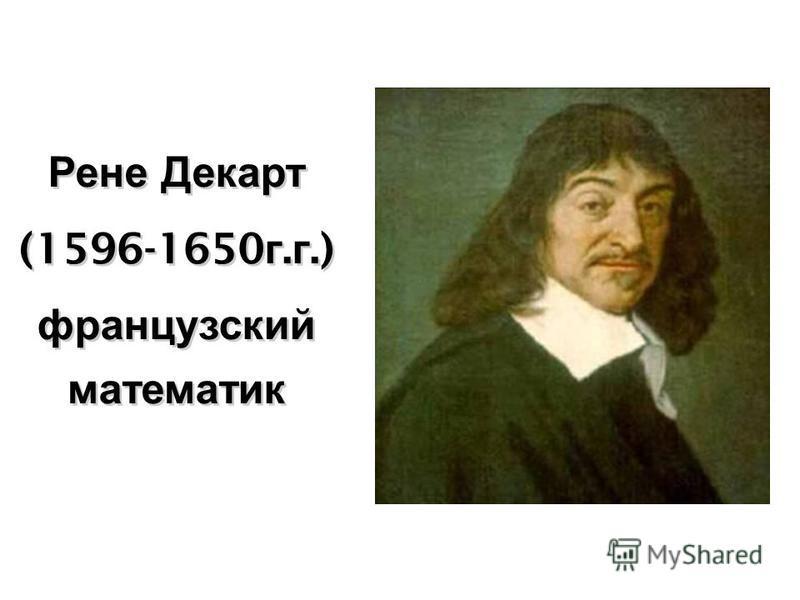 Рене Декарт (1596-1650 г. г.) французский математик Рене Декарт (1596-1650 г. г.) французский математик