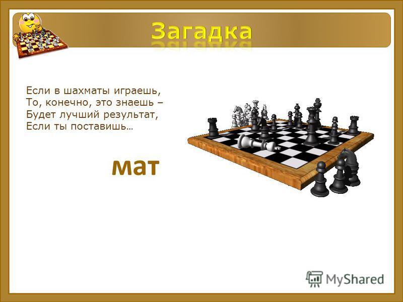 Если в шахматы играешь, То, конечно, это знаешь – Будет лучший результат, Если ты поставишь … мат