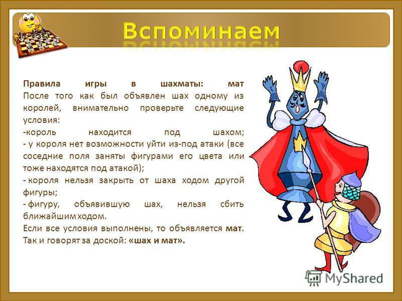 Правила игры в шахматы: мат После того как был объявлен шах одному из королей, внимательно проверьте следующие условия: -король находится под шахом; - у короля нет возможности уйти из-под атаки (все соседние поля заняты фигурами его цвета или тоже на
