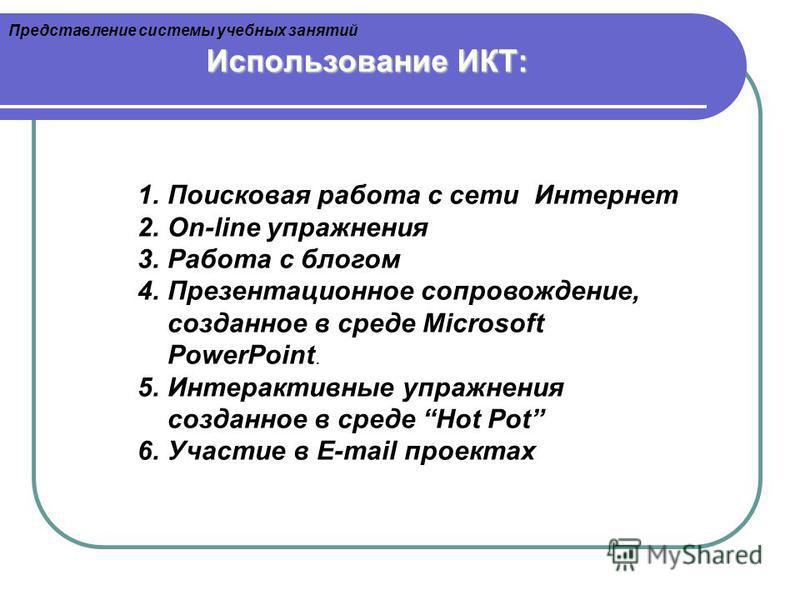 Использование ИКТ: 1. Поисковая работа с сети Интернет 2.On-line упражнения 3. Работа с блогом 4. Презентационное сопровождение, созданное в среде Microsoft PowerPoint. 5. Интерактивные упражнения созданное в среде Hot Pot 6. Участие в E-mail проекта