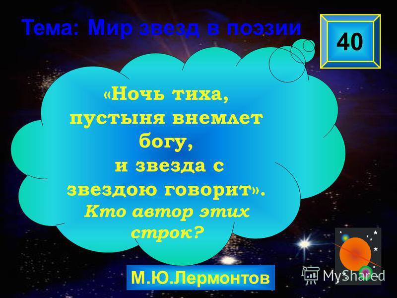 М.Ю.Лермонтов 40 «Ночь тиха, пустыня внемлет богу, и звезда с звездою говорит». Кто автор этих строк? Тема: Мир звезд в поэзии