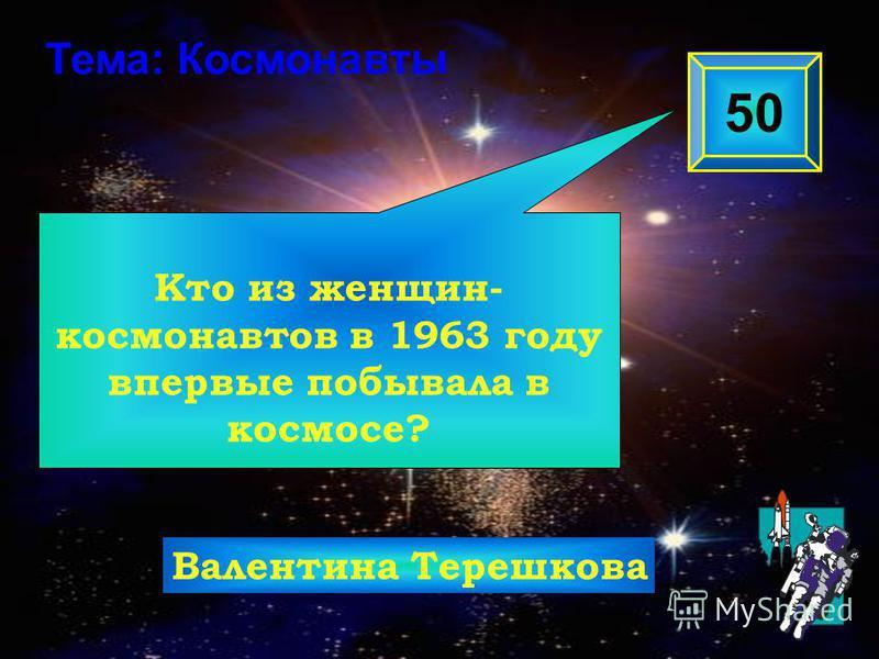 Кто из женщин- космонавтов в 1963 году впервые побывала в космосе? 50 Тема: Космонавты Валентина Терешкова