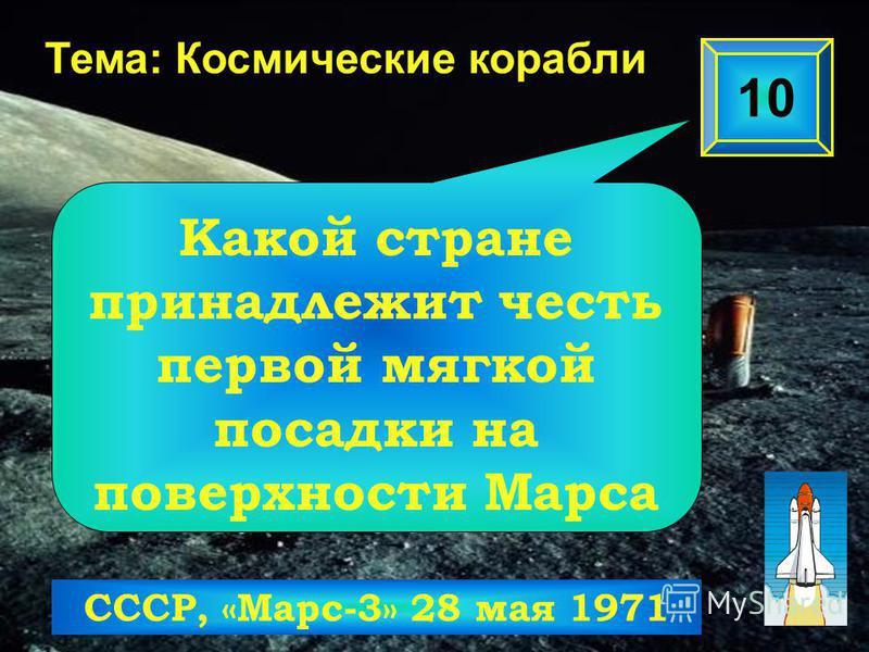 10 Тема: Космические корабли СССР, «Марс-3» 28 мая 1971 Какой стране принадлежит честь первой мягкой посадки на поверхности Марса