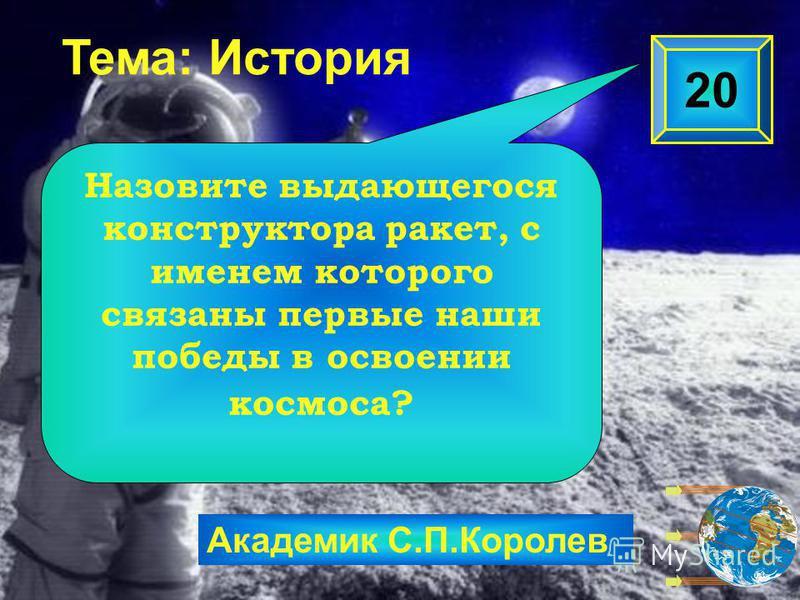 Академик С.П.Королев 20 Назовите выдающегося конструктора ракет, с именем которого связаны первые наши победы в освоении космоса? Тема: История