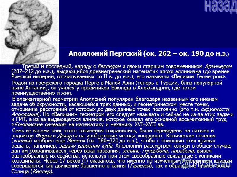 Аполлоний Пергский (ок. 262 – ок. 190 до н.э.) Аполлоний Пергский (ок. 262 – ок. 190 до н.э.) Третий и последний, наряду с Евклидом и своим старшим современником Архимедом (287–212 до н.э.), выдающийся древнегреческий математик эпохи эллинизма (до вр