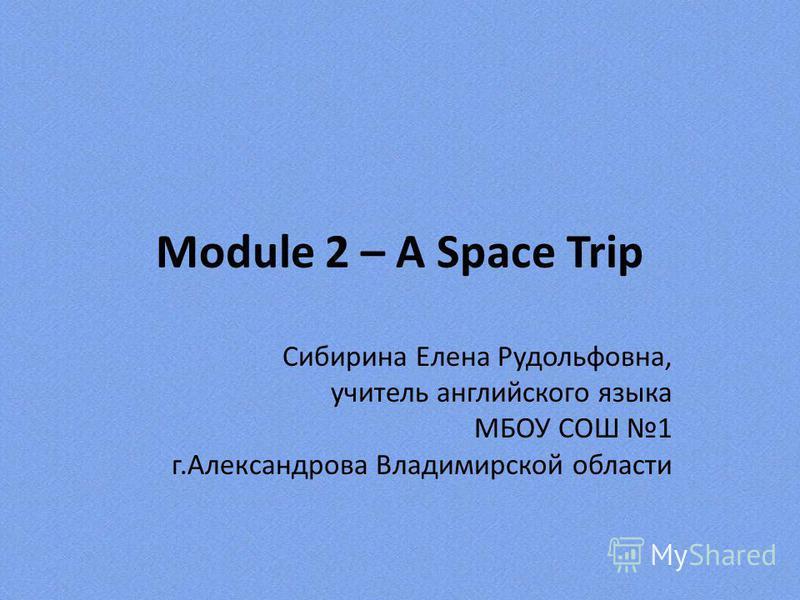 Module 2 – A Space Trip Сибирина Елена Рудольфовна, учитель английского языка МБОУ СОШ 1 г.Александрова Владимирской области