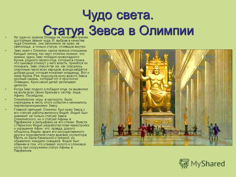 Чудо света. Статуя Зевса в Олимпии Ни один из храмов Эллады не показался грекам достойным звания чуда. И, выбрав в качестве чуда Олимпию, они запомнили не храм, не святилище, а только статую, стоявшую внутри. Зевс имел к Олимпии самое прямое отношени