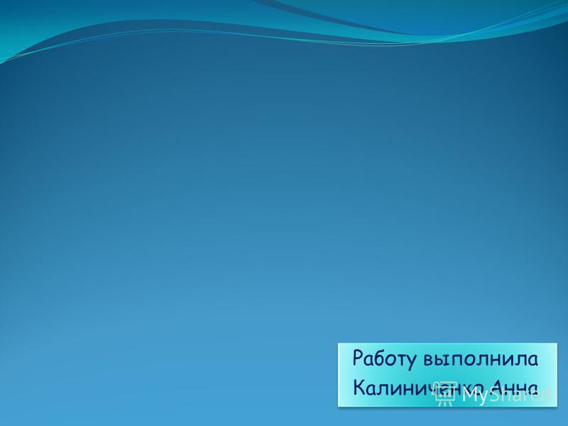 Работу выполнила Калиниченко Анна Работу выполнила Калиниченко Анна