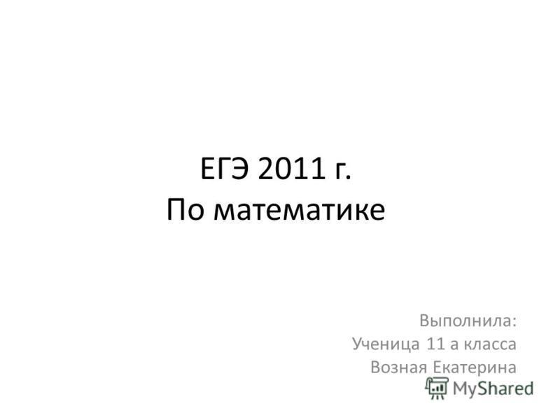 ЕГЭ 2011 г. По математике Выполнила: Ученица 11 а класса Возная Екатерина