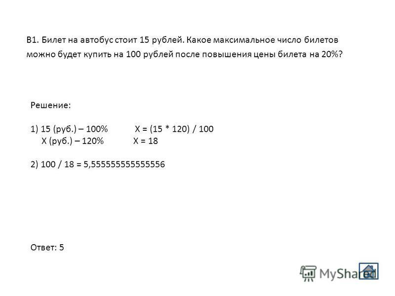 Решение: 1) 15 (руб.) – 100% Х = (15 * 120) / 100 Х (руб.) – 120% Х = 18 2) 100 / 18 = 5,555555555555556 Ответ: 5 В1. Билет на автобус стоит 15 рублей. Какое максимальное число билетов можно будет купить на 100 рублей после повышения цены билета на 2