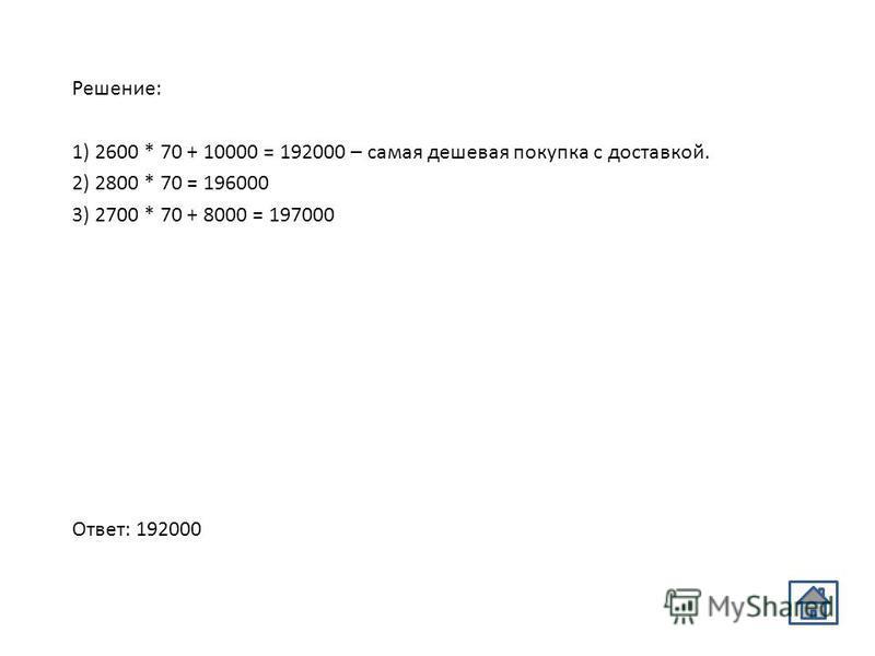 Решение: 1) 2600 * 70 + 10000 = 192000 – самая дешевая покупка с доставкой. 2) 2800 * 70 = 196000 3) 2700 * 70 + 8000 = 197000 Ответ: 192000