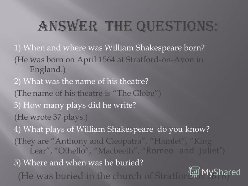 1) When and where was William Shakespeare born? (He was born on April 1564 at Stratford-on-Avon in England.) 2) What was the name of his theatre? (The name of his theatre is The Globe) 3) How many plays did he write? (He wrote 37 plays.) 4) What play