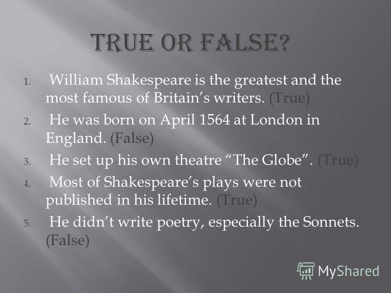 1. William Shakespeare is the greatest and the most famous of Britains writers. (True) 2. He was born on April 1564 at London in England. (False) 3. He set up his own theatre The Globe. (True) 4. Most of Shakespeares plays were not published in his l