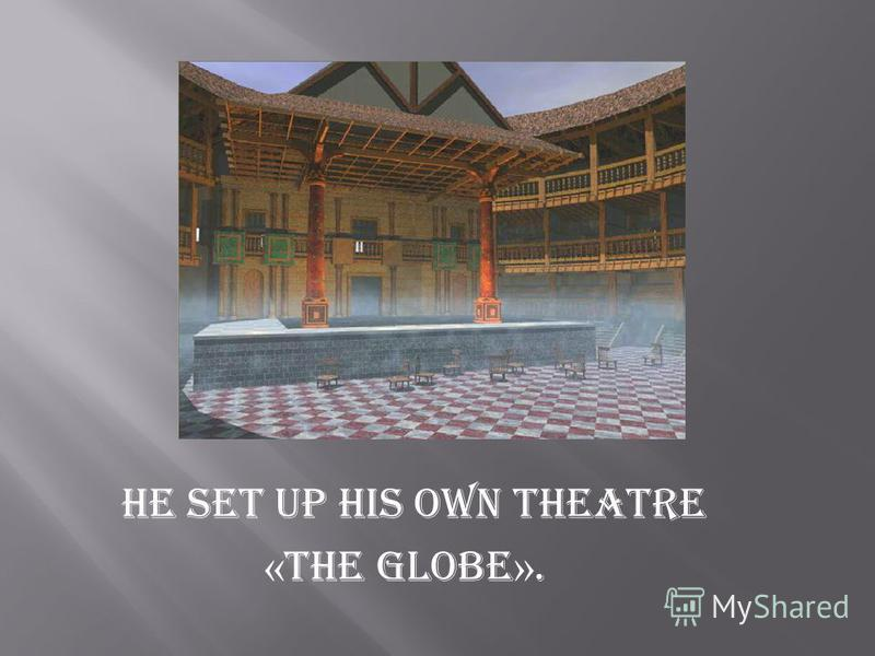 He set up his own theatre « The Globe ».