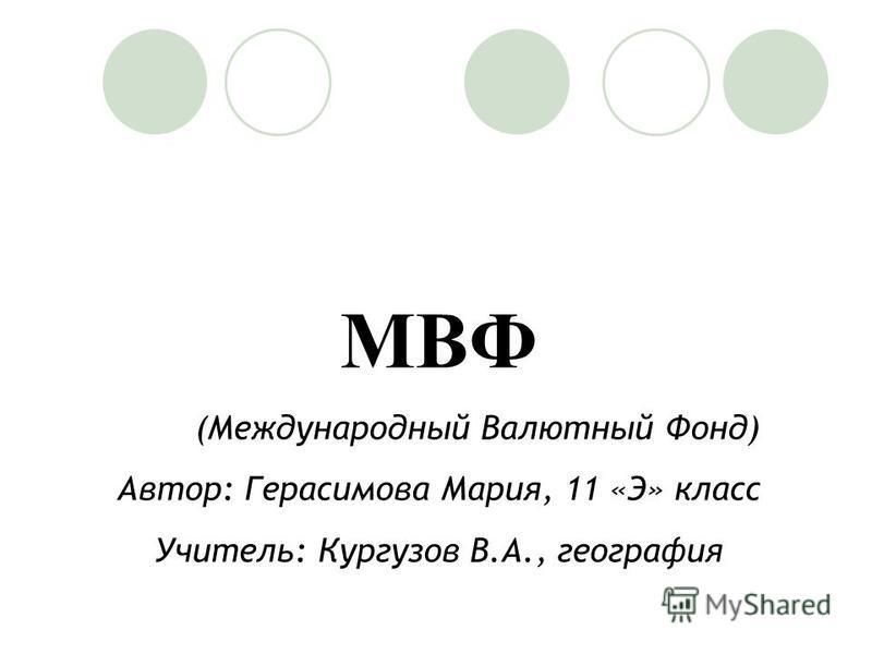 МВФ (Международный Валютный Фонд) Автор: Герасимова Мария, 11 «Э» класс Учитель: Кургузов В.А., география