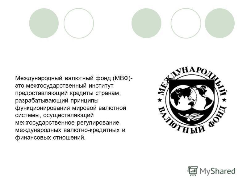 Международный валютный фонд (МВФ)- это межгосударственный институт предоставляющий кредиты странам, разрабатывающий принципы функционирования мировой валютной системы, осуществляющий межгосударственное регулирование международных валютно-кредитных и