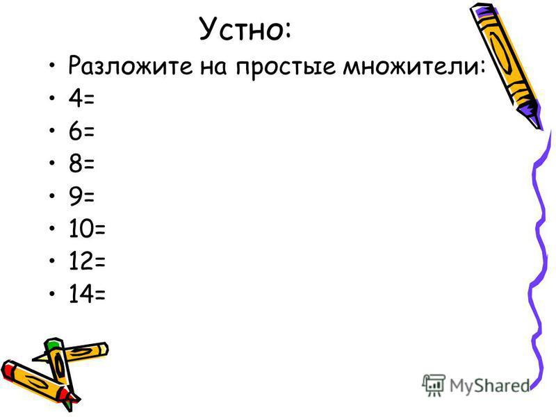 Устно: Разложите на простые множители: 4= 6= 8= 9= 10= 12= 14=