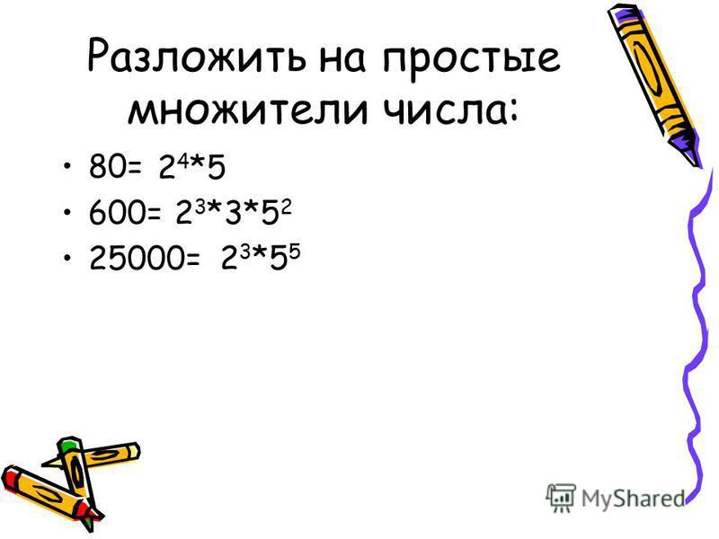 Разложить на простые множители числа: 80= 600= 25000= 2 4 *5 2 3 *3*5 2 2 3 *5 5