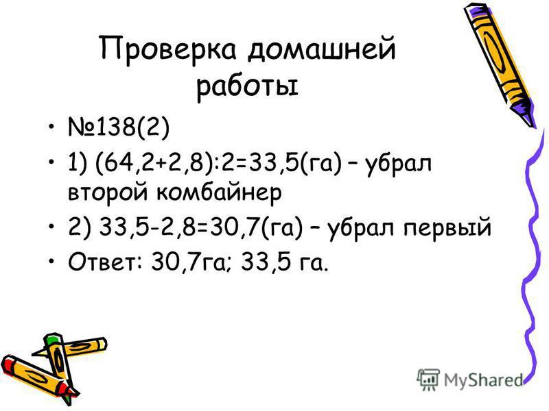Проверка домашней работы 138(2) 1) (64,2+2,8):2=33,5(га) – убрал второй комбайнер 2) 33,5-2,8=30,7(га) – убрал первый Ответ: 30,7 га; 33,5 га.