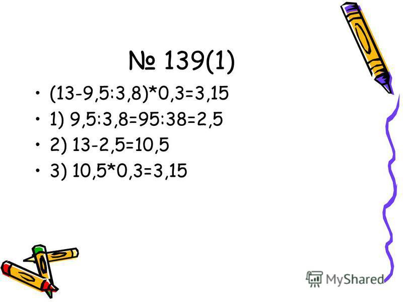 139(1) (13-9,5:3,8)*0,3=3,15 1) 9,5:3,8=95:38=2,5 2) 13-2,5=10,5 3) 10,5*0,3=3,15