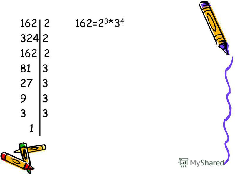 162 2 162=2 3 *3 4 324 2 162 2 81 3 27 3 9 3 3 1