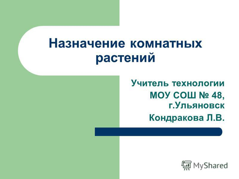 Назначение комнатных растений Учитель технологии МОУ СОШ 48, г.Ульяновск Кондракова Л.В.