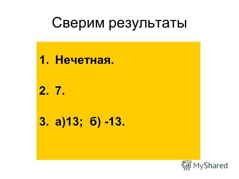 Проверь себя 1. Если f(x)=4, f(-x)=-4, то f(x)-… функция. 2.Известно, что g(x)-четная функция, g(-3)=7. Найдите g(3). 3.h(-5)=13. Найдите h(5), зная, что: а)h-четная функция; б)h-нечетная функция.