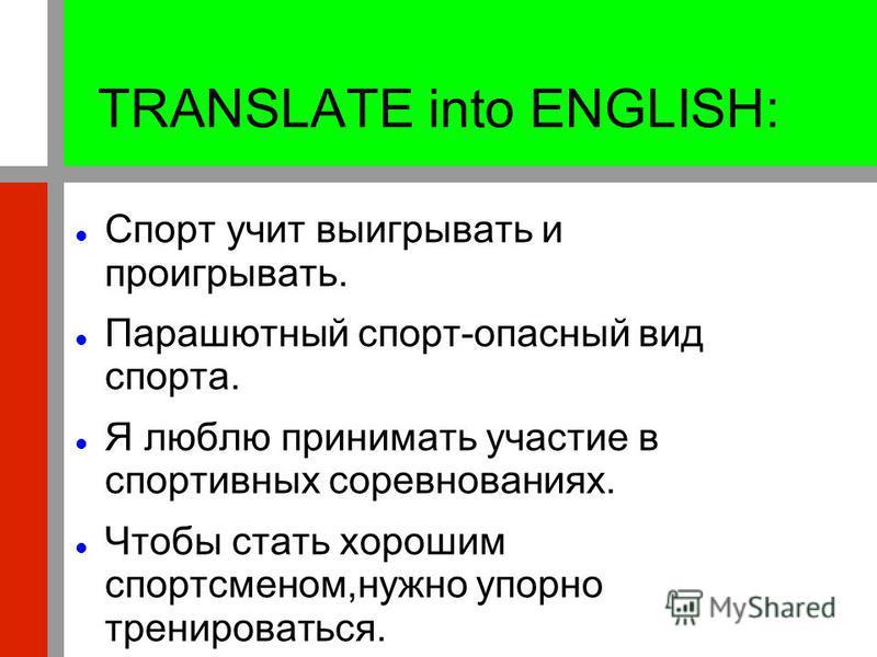 TRANSLATE into ENGLISH: Спорт учит выигрывать и проигрывать. Парашютный спорт-опасный вид спорта. Я люблю принимать участие в спортивных соревнованиях. Чтобы стать хорошим спортсменом,нужно упорно тренироваться.