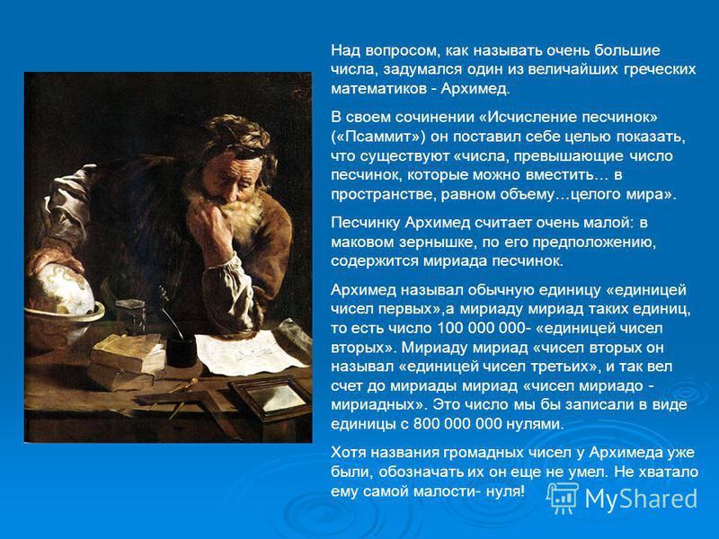 Над вопросом, как называть очень большие числа, задумался один из величайших греческих математиков - Архимед. В своем сочинении «Исчисление песчинок» («Псаммит») он поставил себе целью показать, что существуют «числа, превышающие число песчинок, кото