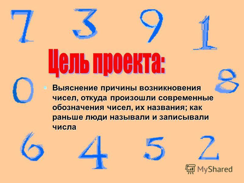 Выяснение причины возникновения чисел, откуда произошли современные обозначения чисел, их названия; как раньше люди называли и записывали числа Выяснение причины возникновения чисел, откуда произошли современные обозначения чисел, их названия; как ра
