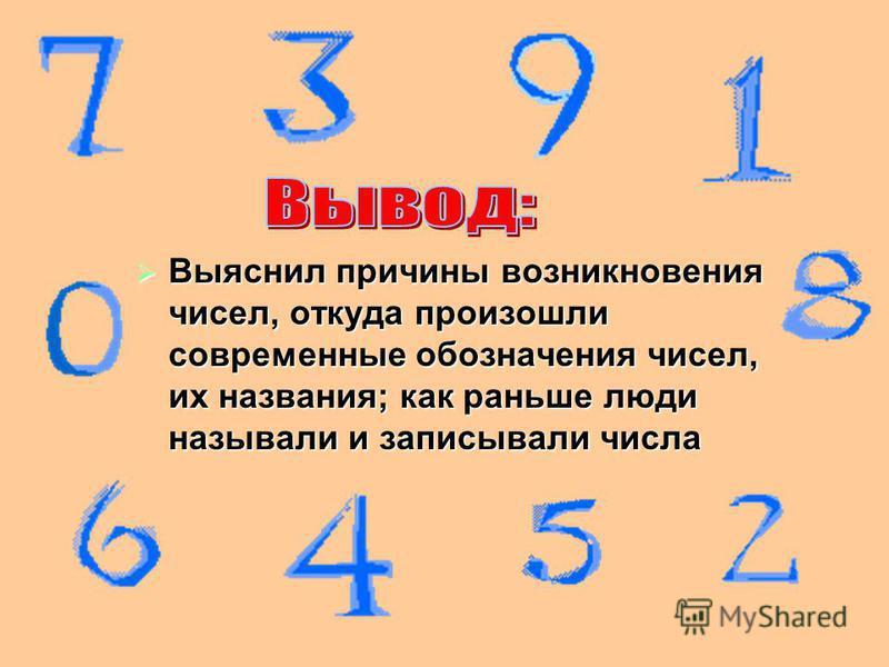 Выяснил причины возникновения чисел, откуда произошли современные обозначения чисел, их названия; как раньше люди называли и записывали числа Выяснил причины возникновения чисел, откуда произошли современные обозначения чисел, их названия; как раньше
