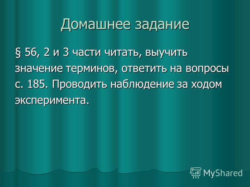 Домашнее задание § 56, 2 и 3 части читать, выучить значение терминов, ответить на вопросы с. 185. Проводить наблюдение за ходом эксперимента.