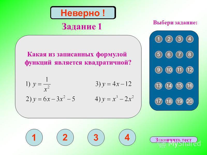 Задание 1 1 2 3 4 Верно ! 1 2 43 5 6 87 9 10 1211 13 14 1615 17 18 2019 Выбери задание: Неверно ! Какая из записанных формулой функций является квадратичной? Закончить тест