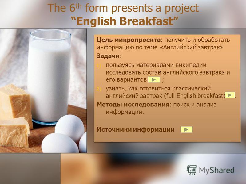 The 6 th form presents a project English Breakfast Цель микро проекта: получить и обработать информацию по теме «Английский завтрак» Задачи: 1) 1) пользуясь материалами википедии исследовать состав английского завтрака и его вариантов ; 2) 2) узнать,