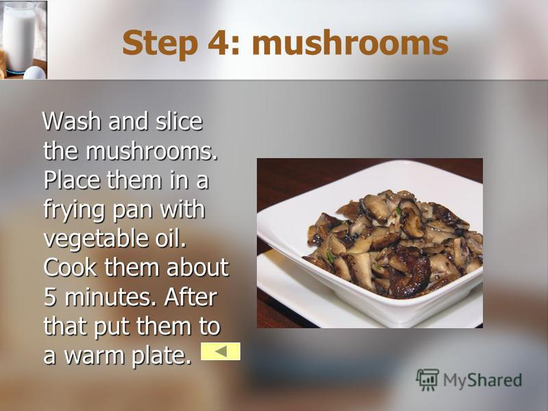 Step 4: mushrooms Wash and slice the mushrooms. Place them in a frying pan with vegetable oil. Cook them about 5 minutes. After that put them to a warm plate.