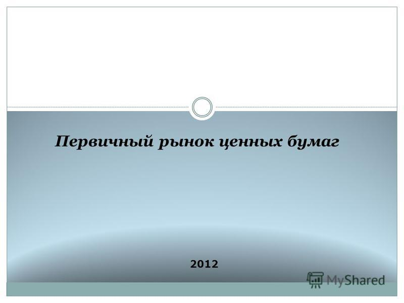 Первичный рынок ценных бумаг 2012